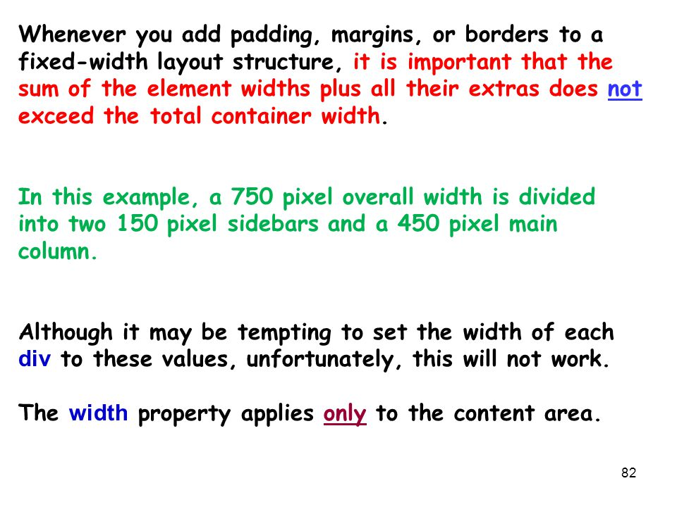 82 Whenever you add padding, margins, or borders to a fixed-width layout structure, it is important that the sum of the element widths plus all their extras does not exceed the total container width.