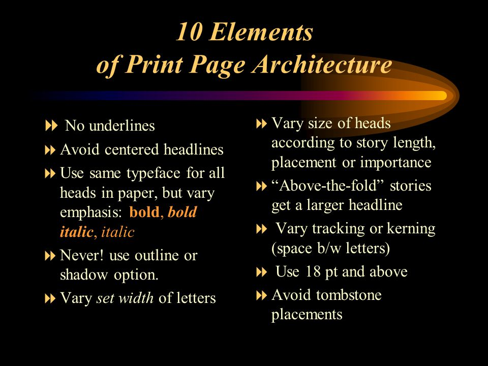 10 Elements of Print Page Architecture  No underlines  Avoid centered headlines  Use same typeface for all heads in paper, but vary emphasis: bold, bold italic, italic  Never.