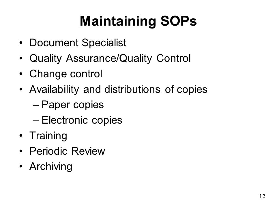 12 Maintaining SOPs Document Specialist Quality Assurance/Quality Control Change control Availability and distributions of copies –Paper copies –Electronic copies Training Periodic Review Archiving