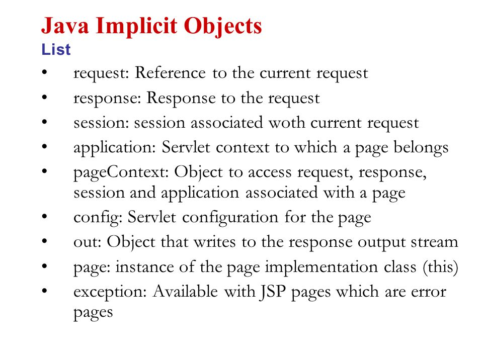 request: Reference to the current request response: Response to the request session: session associated woth current request application: Servlet context to which a page belongs pageContext: Object to access request, response, session and application associated with a page config: Servlet configuration for the page out: Object that writes to the response output stream page: instance of the page implementation class (this) exception: Available with JSP pages which are error pages Java Implicit Objects List