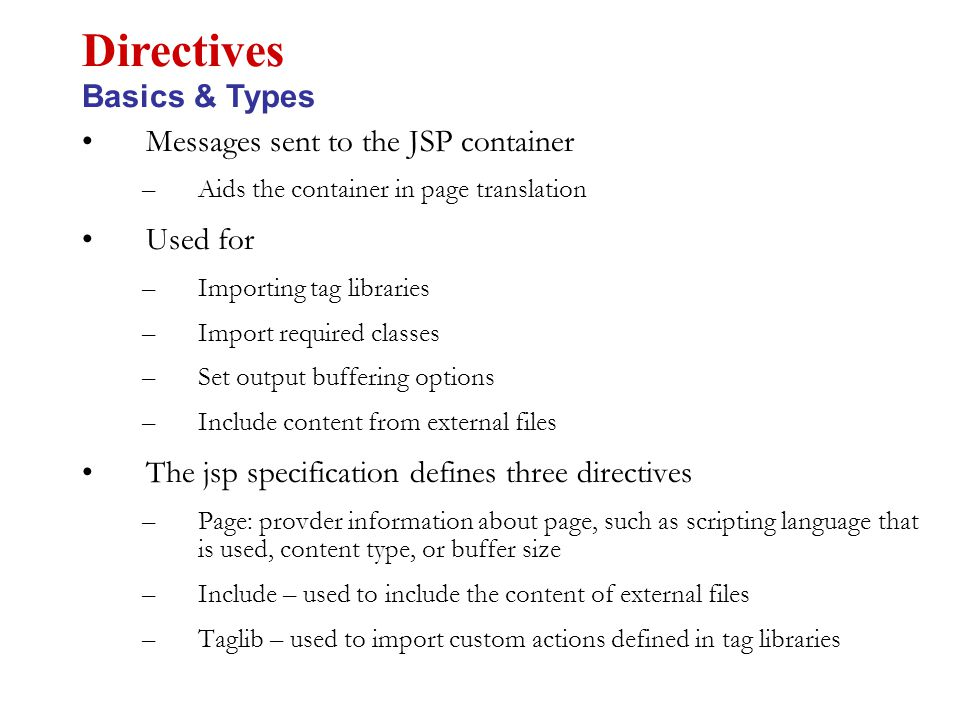Messages sent to the JSP container –Aids the container in page translation Used for –Importing tag libraries –Import required classes –Set output buffering options –Include content from external files The jsp specification defines three directives –Page: provder information about page, such as scripting language that is used, content type, or buffer size –Include – used to include the content of external files –Taglib – used to import custom actions defined in tag libraries Directives Basics & Types