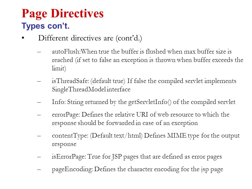 Different directives are (cont'd.) –autoFlush:When true the buffer is flushed when max buffer size is reached (if set to false an exception is thrown when buffer exceeds the limit) –isThreadSafe: (default true) If false the compiled servlet implements SingleThreadModel interface –Info: String returned by the getServletInfo() of the compiled servlet –errorPage: Defines the relative URI of web resource to which the response should be forwarded in case of an exception –contentType: (Default text/html) Defines MIME type for the output response –isErrorPage: True for JSP pages that are defined as error pages –pageEncoding: Defines the character encoding for the jsp page Page Directives Types con't.