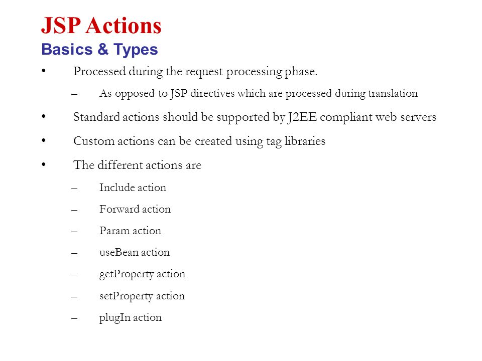 Processed during the request processing phase. –As opposed to JSP directives which are processed during translation Standard actions should be support