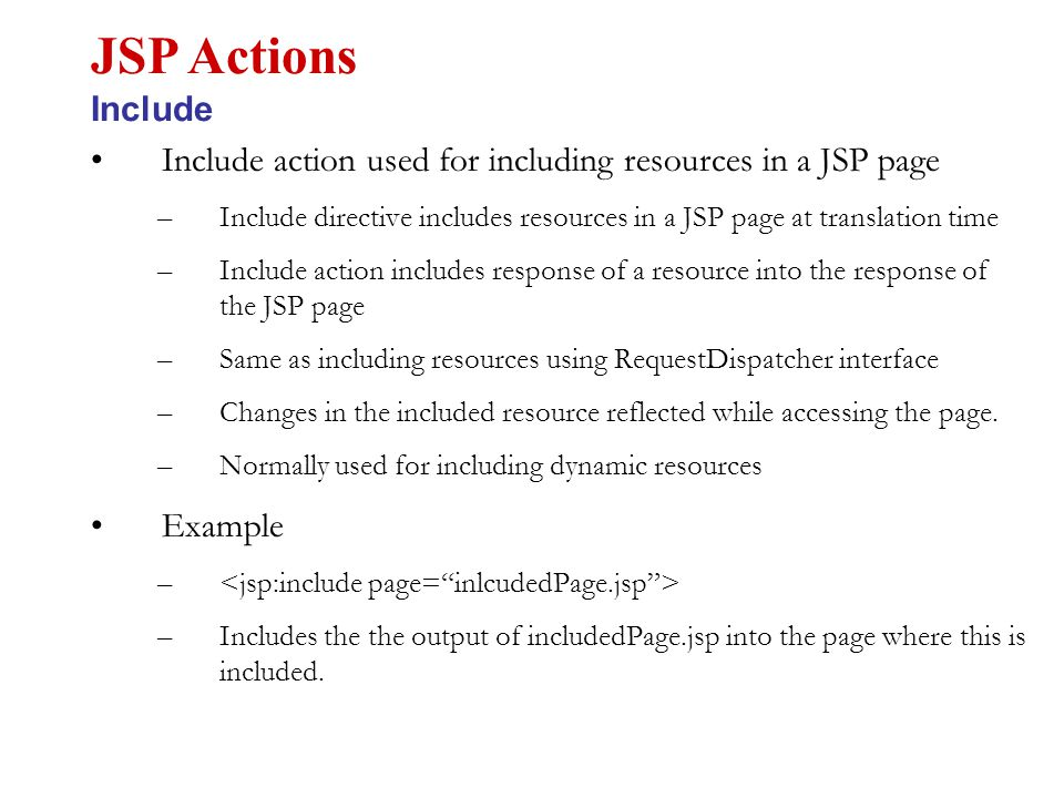 Include action used for including resources in a JSP page –Include directive includes resources in a JSP page at translation time –Include action includes response of a resource into the response of the JSP page –Same as including resources using RequestDispatcher interface –Changes in the included resource reflected while accessing the page.