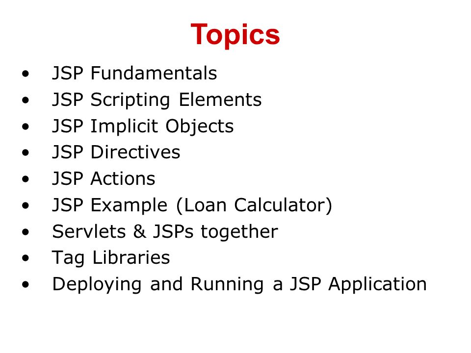 JSP Fundamentals JSP Scripting Elements JSP Implicit Objects JSP Directives JSP Actions JSP Example (Loan Calculator) Servlets & JSPs together Tag Libraries Deploying and Running a JSP Application Topics