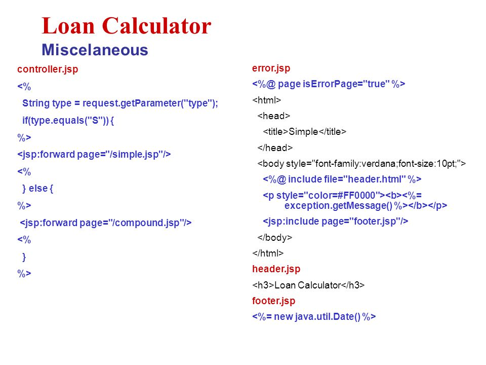 controller.jsp <% String type = request.getParameter( type ); if(type.equals( S )) { %> <% } else { %> <% } %> Loan Calculator Miscelaneous error.jsp Simple header.jsp Loan Calculator footer.jsp