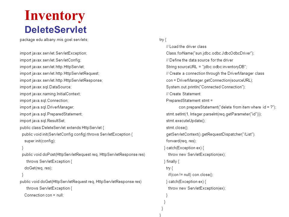 package edu.albany.mis.goel.servlets; import javax.servlet.ServletException; import javax.servlet.ServletConfig; import javax.servlet.http.HttpServlet; import javax.servlet.http.HttpServletRequest; import javax.servlet.http.HttpServletResponse; import javax.sql.DataSource; import javax.naming.InitialContext; import java.sql.Connection; import java.sql.DriverManager; import java.sql.PreparedStatement; import java.sql.ResultSet; public class DeleteServlet extends HttpServlet { public void init(ServletConfig config) throws ServletException { super.init(config); } public void doPost(HttpServletRequest req, HttpServletResponse res) throws ServletException { doGet(req, res); } public void doGet(HttpServletRequest req, HttpServletResponse res) throws ServletException { Connection con = null; Inventory DeleteServlet try { // Load the driver class Class.forName( sun.jdbc.odbc.JdbcOdbcDriver ); // Define the data source for the driver String sourceURL = jdbc:odbc:inventoryDB ; // Create a connection through the DriverManager class con = DriverManager.getConnection(sourceURL); System.out.println( Connected Connection ); // Create Statement PreparedStatement stmt = con.prepareStatement( delete from item where id = ? ); stmt.setInt(1, Integer.parseInt(req.getParameter( id ))); stmt.executeUpdate(); stmt.close(); getServletContext().getRequestDispatcher( /List ).