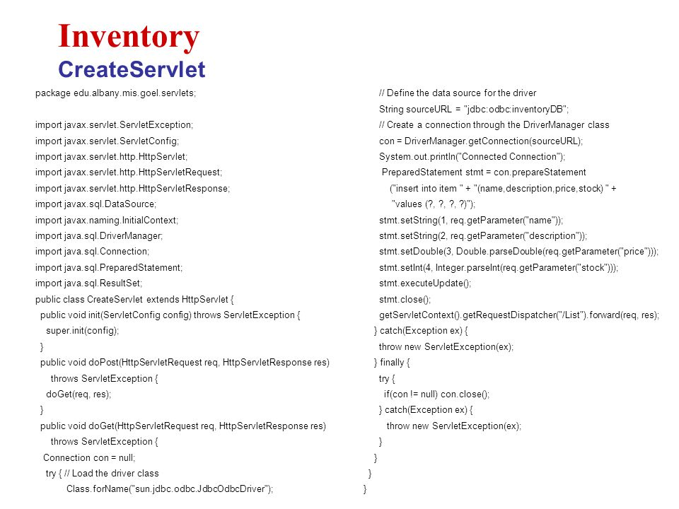 package edu.albany.mis.goel.servlets; import javax.servlet.ServletException; import javax.servlet.ServletConfig; import javax.servlet.http.HttpServlet; import javax.servlet.http.HttpServletRequest; import javax.servlet.http.HttpServletResponse; import javax.sql.DataSource; import javax.naming.InitialContext; import java.sql.DriverManager; import java.sql.Connection; import java.sql.PreparedStatement; import java.sql.ResultSet; public class CreateServlet extends HttpServlet { public void init(ServletConfig config) throws ServletException { super.init(config); } public void doPost(HttpServletRequest req, HttpServletResponse res) throws ServletException { doGet(req, res); } public void doGet(HttpServletRequest req, HttpServletResponse res) throws ServletException { Connection con = null; try { // Load the driver class Class.forName( sun.jdbc.odbc.JdbcOdbcDriver ); Inventory CreateServlet // Define the data source for the driver String sourceURL = jdbc:odbc:inventoryDB ; // Create a connection through the DriverManager class con = DriverManager.getConnection(sourceURL); System.out.println( Connected Connection ); PreparedStatement stmt = con.prepareStatement ( insert into item + (name,description,price,stock) + values ( , , , ) ); stmt.setString(1, req.getParameter( name )); stmt.setString(2, req.getParameter( description )); stmt.setDouble(3, Double.parseDouble(req.getParameter( price ))); stmt.setInt(4, Integer.parseInt(req.getParameter( stock ))); stmt.executeUpdate(); stmt.close(); getServletContext().getRequestDispatcher( /List ).forward(req, res); } catch(Exception ex) { throw new ServletException(ex); } finally { try { if(con != null) con.close(); } catch(Exception ex) { throw new ServletException(ex); }