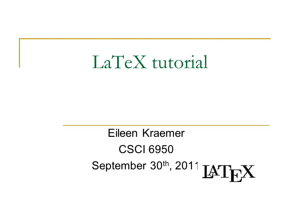 LaTeX tutorial Eileen Kraemer CSCI 6950 September 30 th, 2011