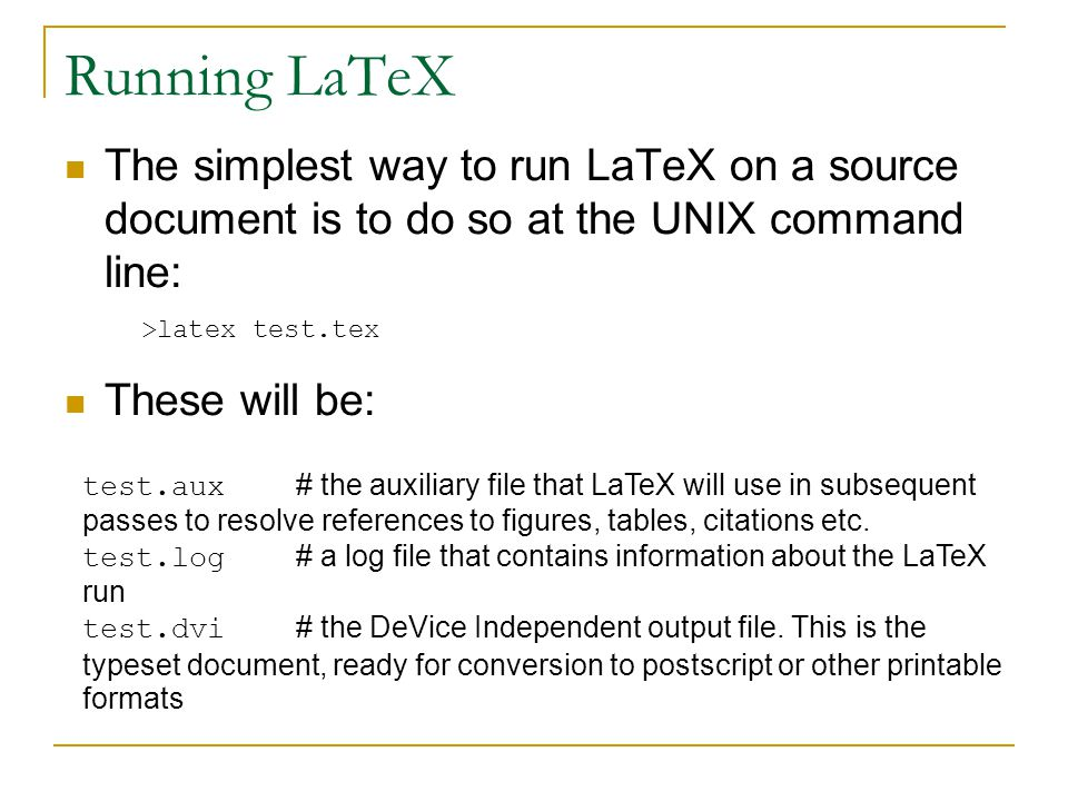 Running LaTeX The simplest way to run LaTeX on a source document is to do so at the UNIX command line: These will be: >latex test.tex test.aux # the auxiliary file that LaTeX will use in subsequent passes to resolve references to figures, tables, citations etc.