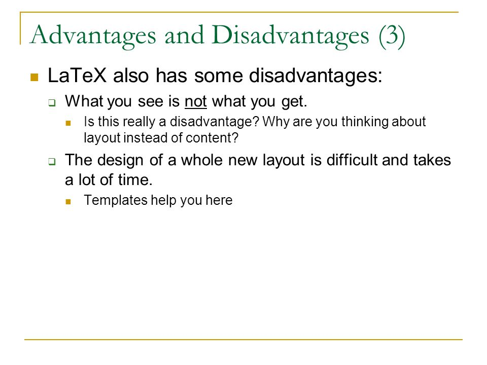 Advantages and Disadvantages (3) LaTeX also has some disadvantages:  What you see is not what you get.