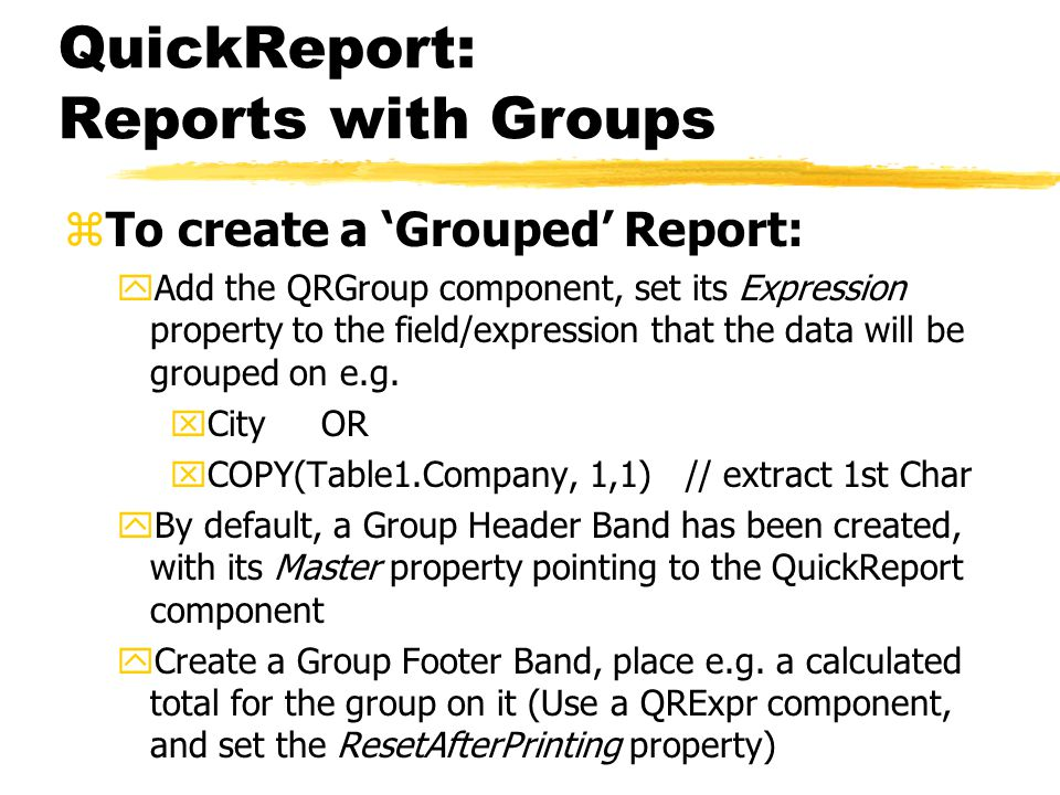 QuickReport: Reports with Groups zTo create a 'Grouped' Report: yAdd the QRGroup component, set its Expression property to the field/expression that the data will be grouped on e.g.