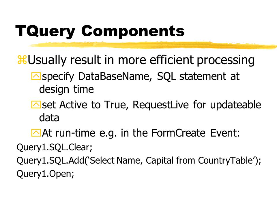 TQuery Components zUsually result in more efficient processing yspecify DataBaseName, SQL statement at design time yset Active to True, RequestLive for updateable data yAt run-time e.g.