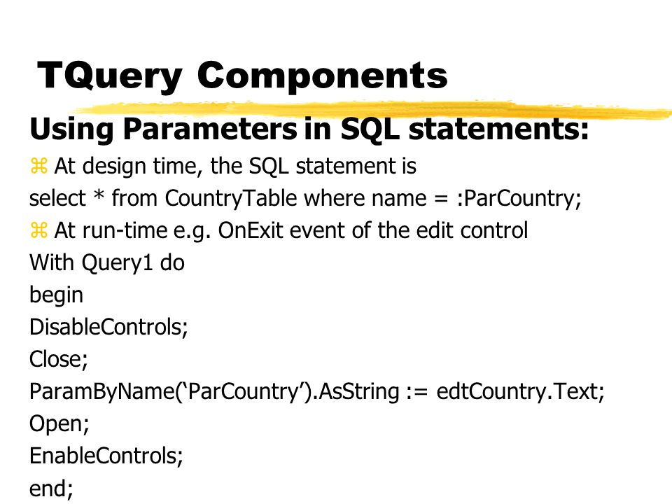TQuery Components Using Parameters in SQL statements: zAt design time, the SQL statement is select * from CountryTable where name = :ParCountry; zAt run-time e.g.