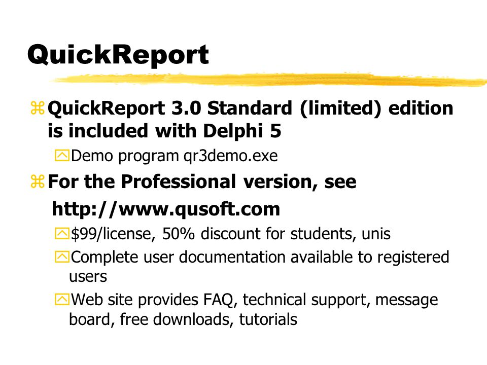 QuickReport zQuickReport 3.0 Standard (limited) edition is included with Delphi 5 yDemo program qr3demo.exe zFor the Professional version, see http://www.qusoft.com y$99/license, 50% discount for students, unis yComplete user documentation available to registered users yWeb site provides FAQ, technical support, message board, free downloads, tutorials