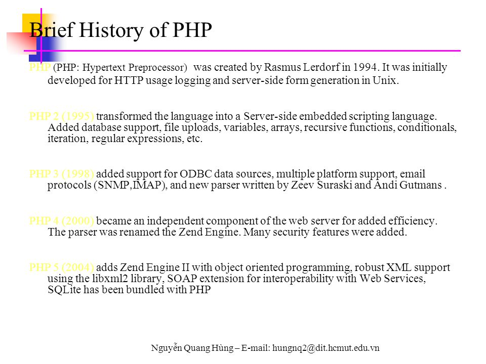 Nguyễn Quang Hùng – E-mail: hungnq2@dit.hcmut.edu.vn Brief History of PHP PHP (PHP: Hypertext Preprocessor) was created by Rasmus Lerdorf in 1994. It