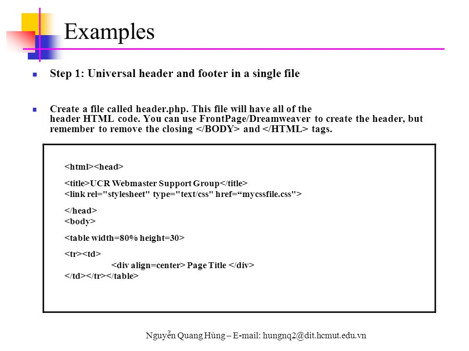Nguyễn Quang Hùng – E-mail: hungnq2@dit.hcmut.edu.vn Examples Step 1: Universal header and footer in a single file Create a file called header.php. Th