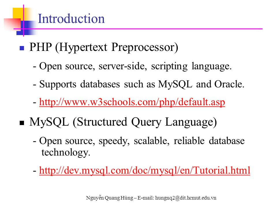 Nguyễn Quang Hùng – E-mail: hungnq2@dit.hcmut.edu.vn Introduction PHP (Hypertext Preprocessor) - Open source, server-side, scripting language. - Suppo