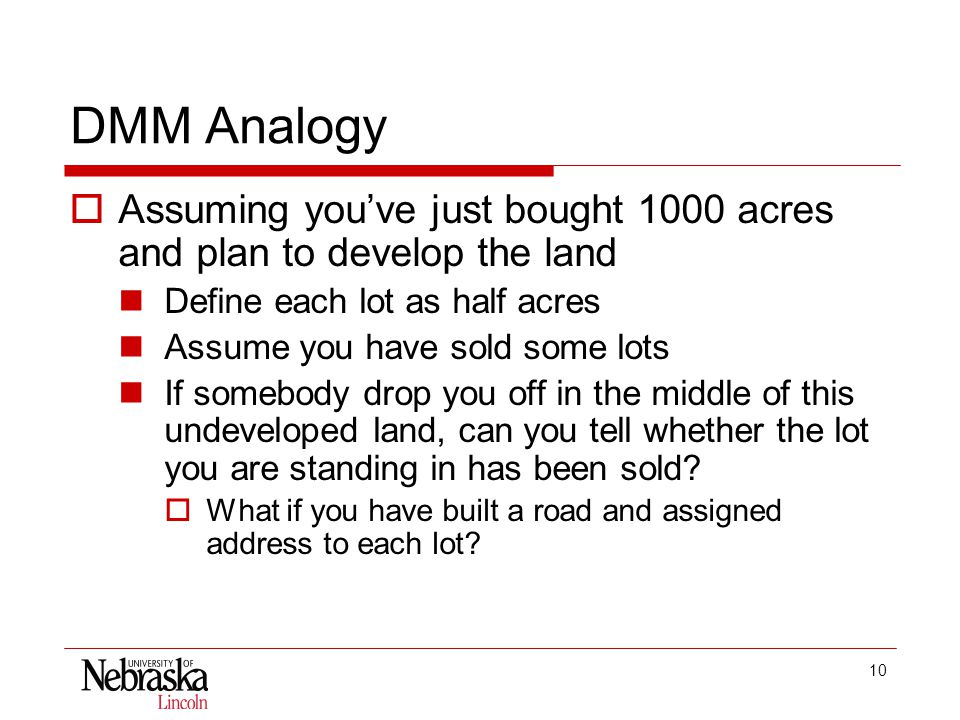 10 DMM Analogy  Assuming you've just bought 1000 acres and plan to develop the land Define each lot as half acres Assume you have sold some lots If somebody drop you off in the middle of this undeveloped land, can you tell whether the lot you are standing in has been sold.