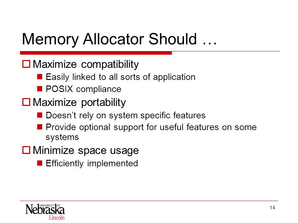 14 Memory Allocator Should …  Maximize compatibility Easily linked to all sorts of application POSIX compliance  Maximize portability Doesn't rely on system specific features Provide optional support for useful features on some systems  Minimize space usage Efficiently implemented