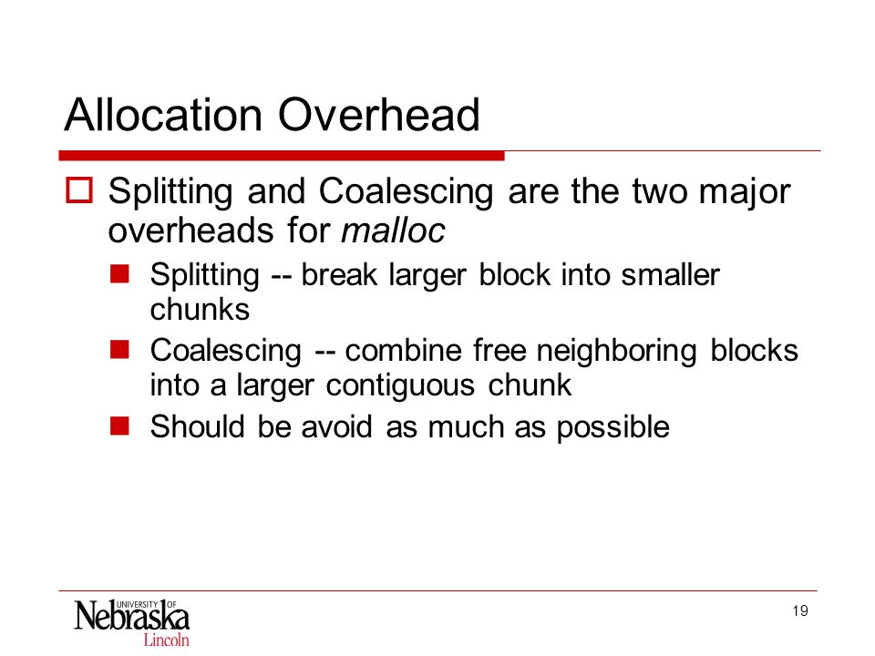 19 Allocation Overhead  Splitting and Coalescing are the two major overheads for malloc Splitting -- break larger block into smaller chunks Coalescing -- combine free neighboring blocks into a larger contiguous chunk Should be avoid as much as possible