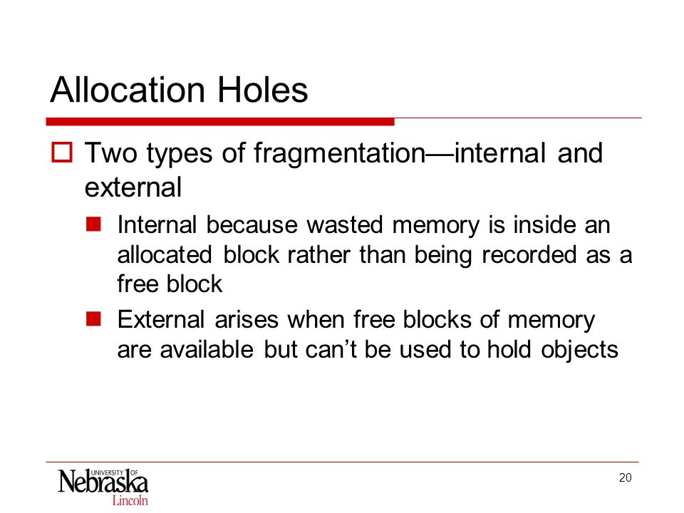 20 Allocation Holes  Two types of fragmentation—internal and external Internal because wasted memory is inside an allocated block rather than being recorded as a free block External arises when free blocks of memory are available but can't be used to hold objects