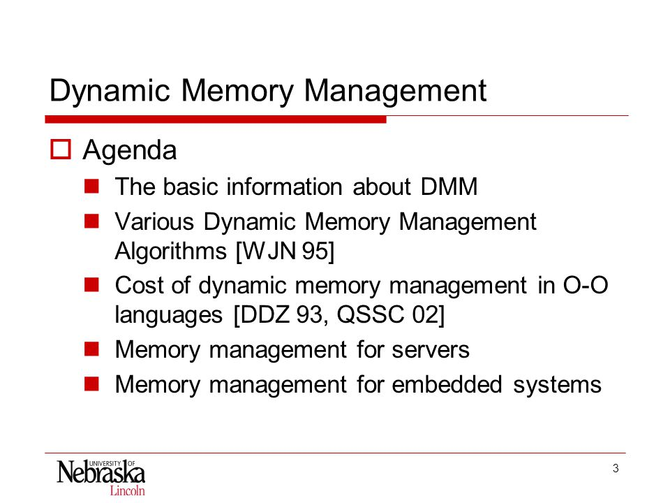 3 Dynamic Memory Management  Agenda The basic information about DMM Various Dynamic Memory Management Algorithms [WJN 95] Cost of dynamic memory management in O-O languages [DDZ 93, QSSC 02] Memory management for servers Memory management for embedded systems