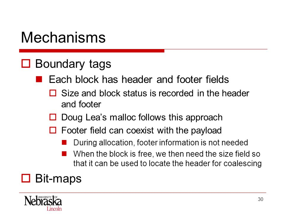30 Mechanisms  Boundary tags Each block has header and footer fields  Size and block status is recorded in the header and footer  Doug Lea's malloc follows this approach  Footer field can coexist with the payload During allocation, footer information is not needed When the block is free, we then need the size field so that it can be used to locate the header for coalescing  Bit-maps