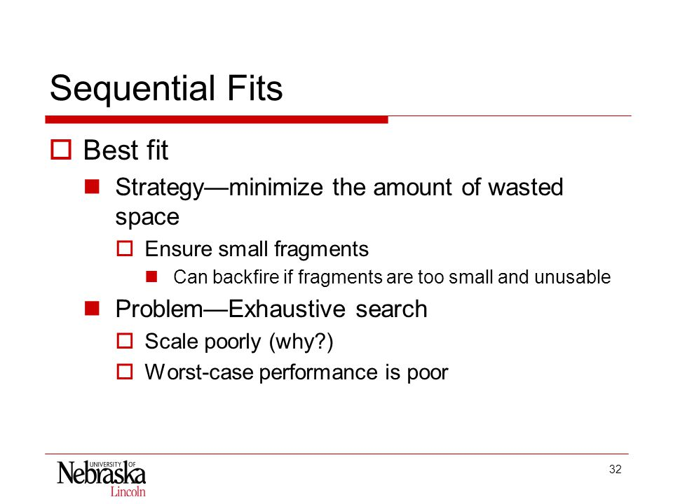 32 Sequential Fits  Best fit Strategy—minimize the amount of wasted space  Ensure small fragments Can backfire if fragments are too small and unusable Problem—Exhaustive search  Scale poorly (why )  Worst-case performance is poor