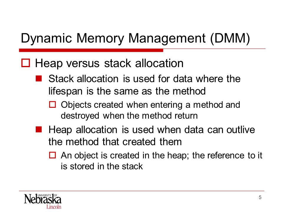 5 Dynamic Memory Management (DMM)  Heap versus stack allocation Stack allocation is used for data where the lifespan is the same as the method  Objects created when entering a method and destroyed when the method return Heap allocation is used when data can outlive the method that created them  An object is created in the heap; the reference to it is stored in the stack