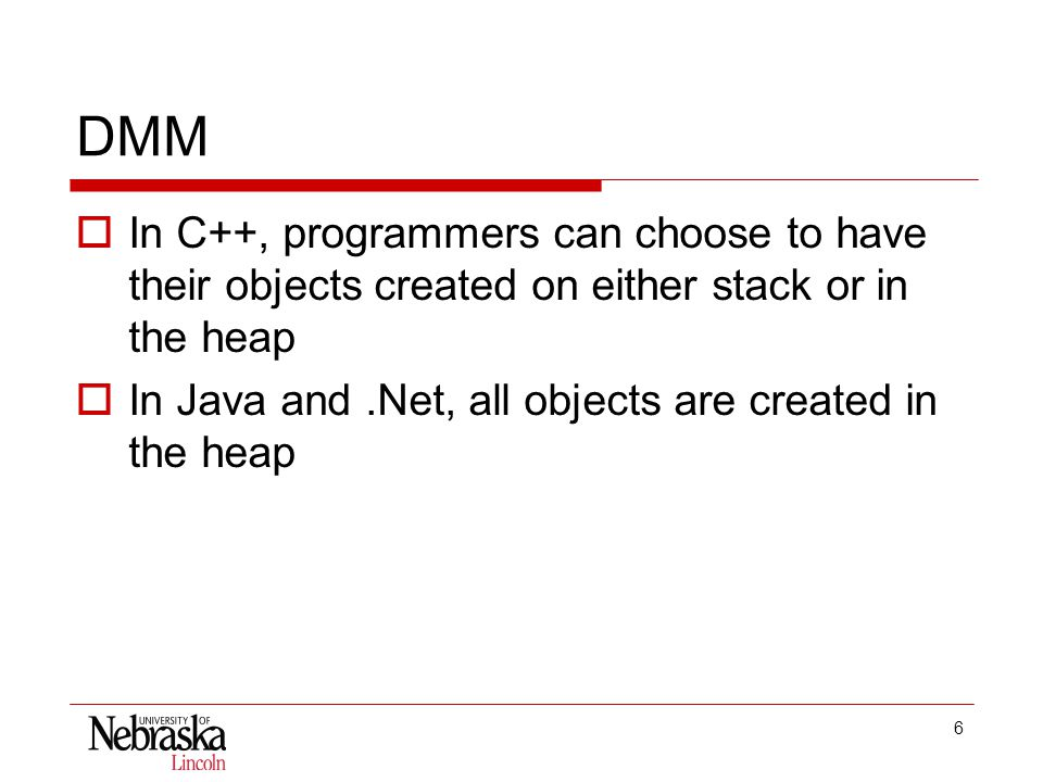 6 DMM  In C++, programmers can choose to have their objects created on either stack or in the heap  In Java and.Net, all objects are created in the heap