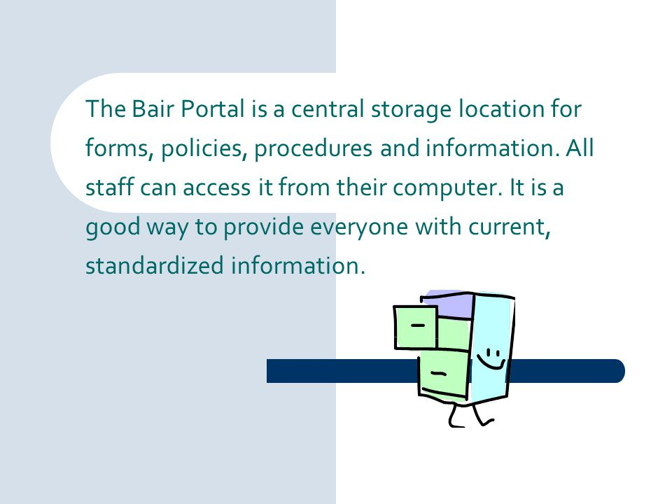 The Bair Portal is a central storage location for forms, policies, procedures and information. All staff can access it from their computer. It is a go