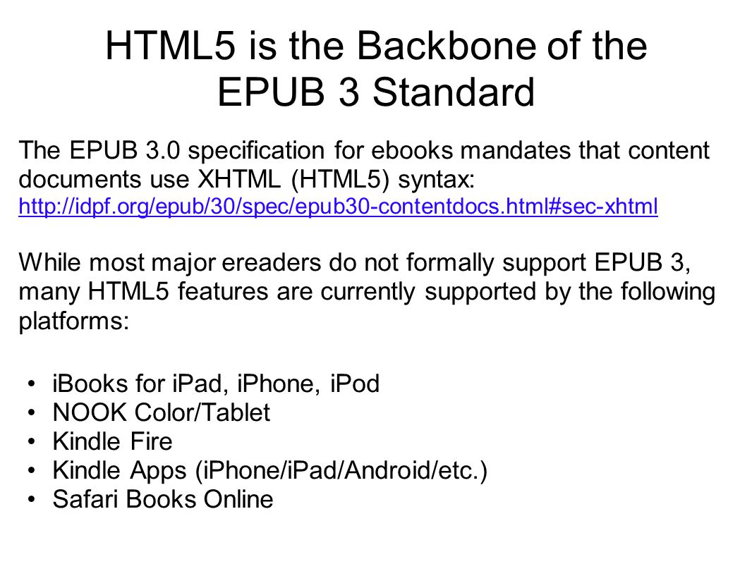 HTML5 is the Backbone of the EPUB 3 Standard The EPUB 3.0 specification for ebooks mandates that content documents use XHTML (HTML5) syntax: http://id