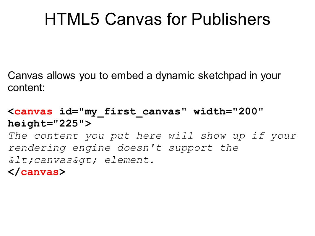 HTML5 Canvas for Publishers Canvas allows you to embed a dynamic sketchpad in your content: The content you put here will show up if your rendering engine doesn t support the <canvas> element.