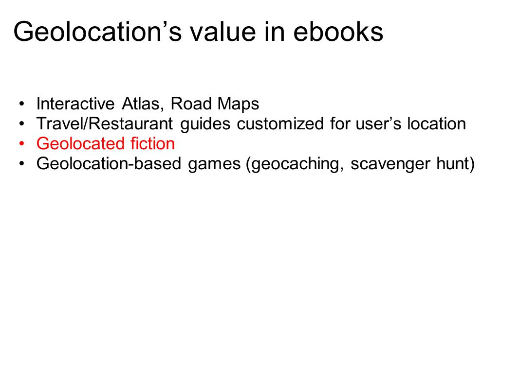 Geolocation's value in ebooks Interactive Atlas, Road Maps Travel/Restaurant guides customized for user's location Geolocated fiction Geolocation-based games (geocaching, scavenger hunt)