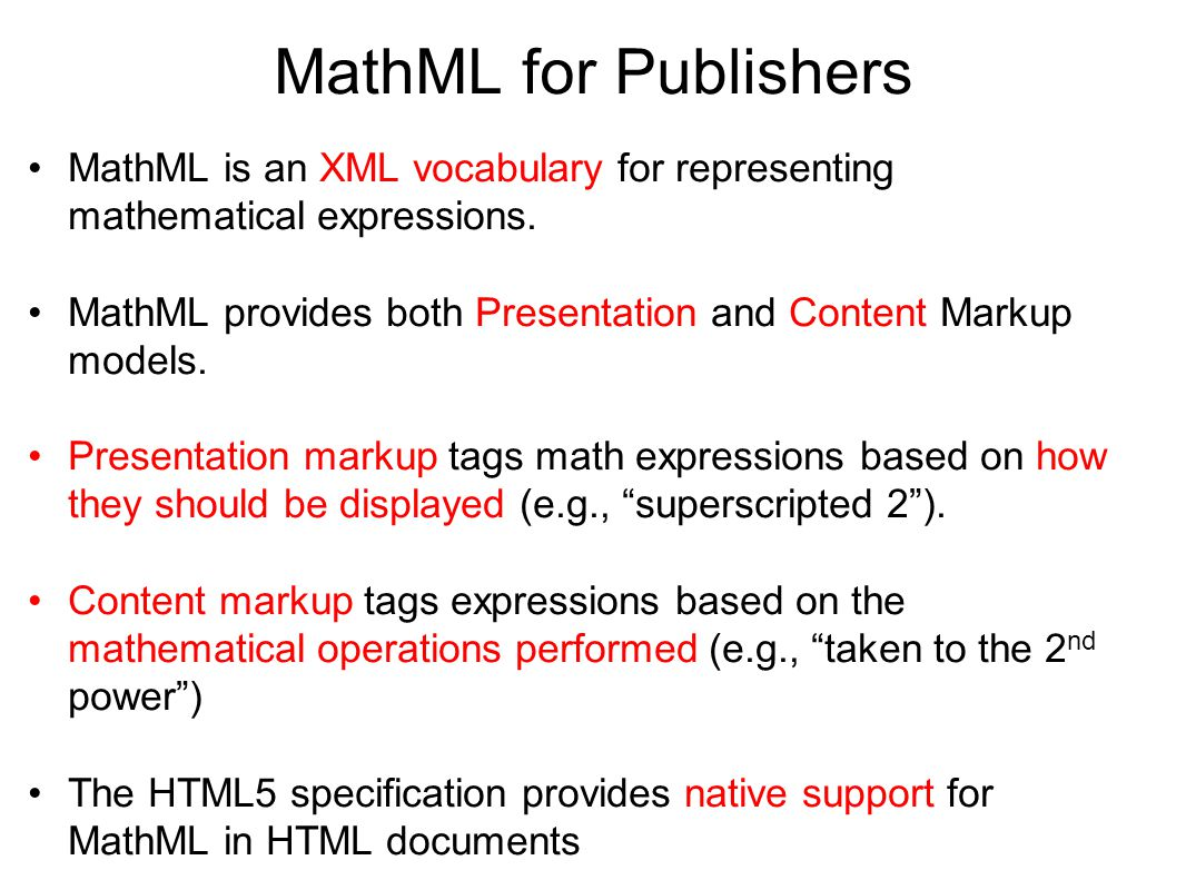 MathML for Publishers MathML is an XML vocabulary for representing mathematical expressions. MathML provides both Presentation and Content Markup mode