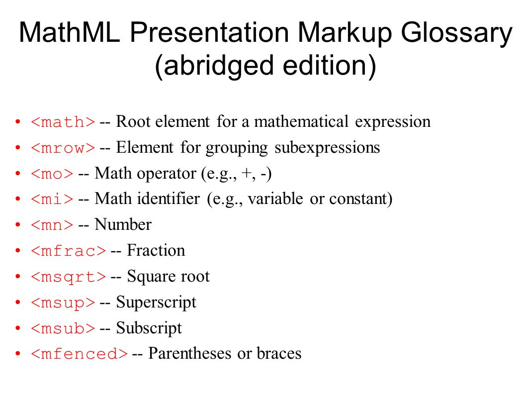 MathML Presentation Markup Glossary (abridged edition) -- Root element for a mathematical expression -- Element for grouping subexpressions -- Math operator (e.g., +, -) -- Math identifier (e.g., variable or constant) -- Number -- Fraction -- Square root -- Superscript -- Subscript -- Parentheses or braces