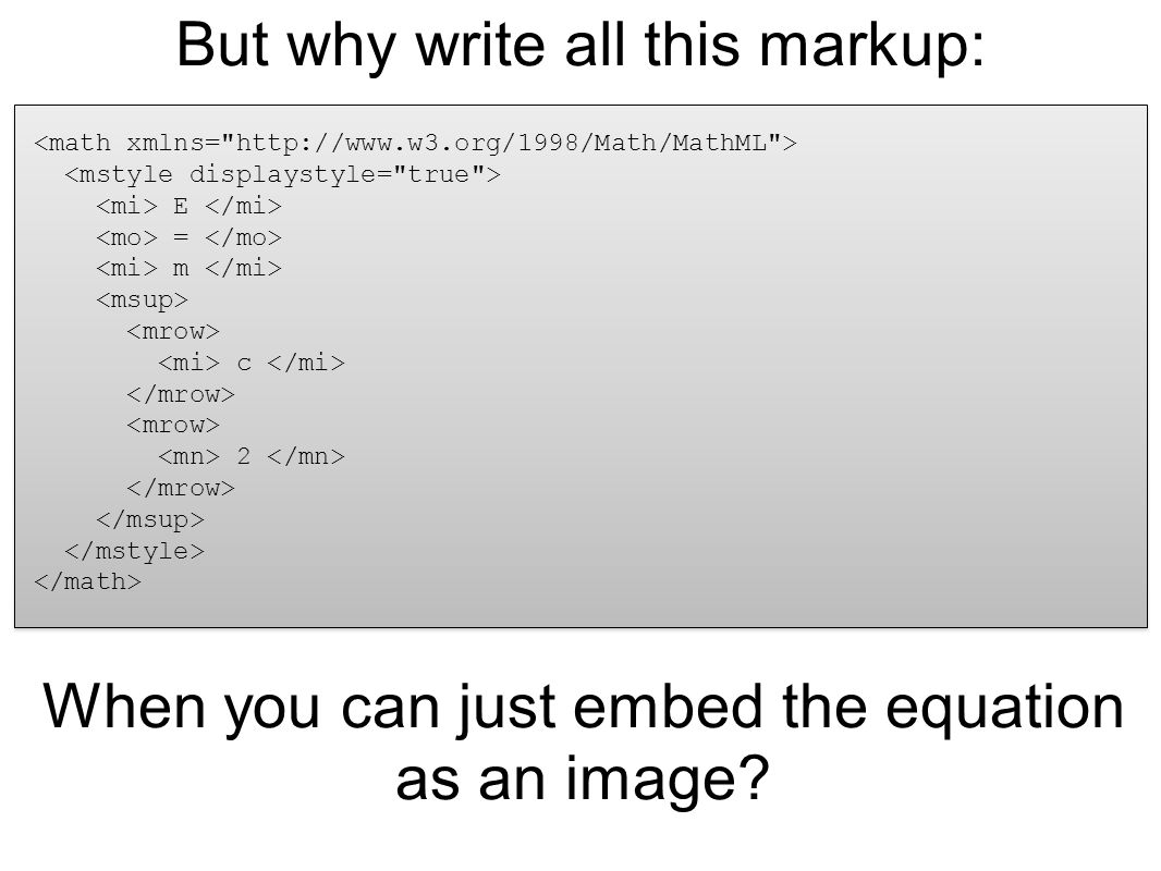 But why write all this markup: E = m c 2 When you can just embed the equation as an image?