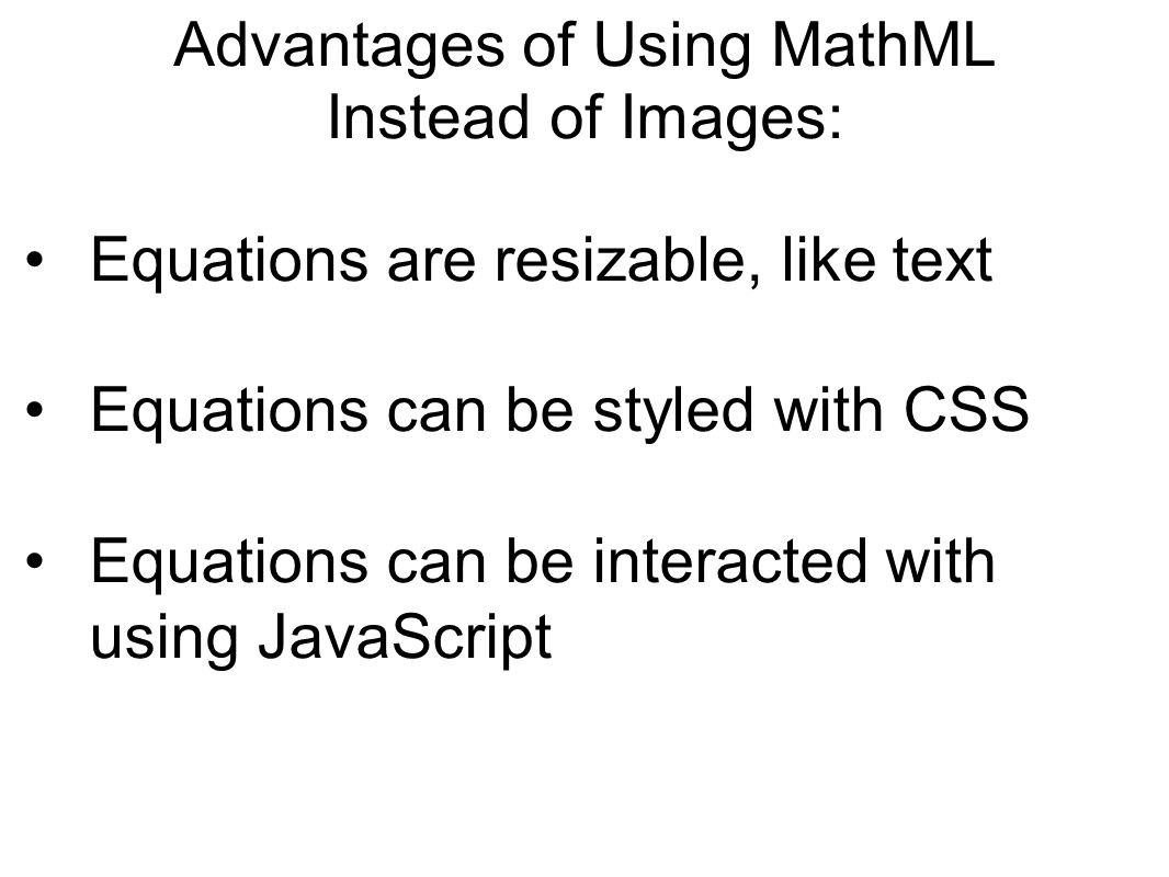 Advantages of Using MathML Instead of Images: Equations are resizable, like text Equations can be styled with CSS Equations can be interacted with using JavaScript