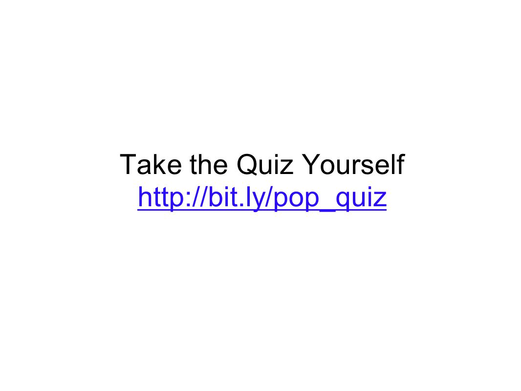 Take the Quiz Yourself http://bit.ly/pop_quiz http://bit.ly/pop_quiz