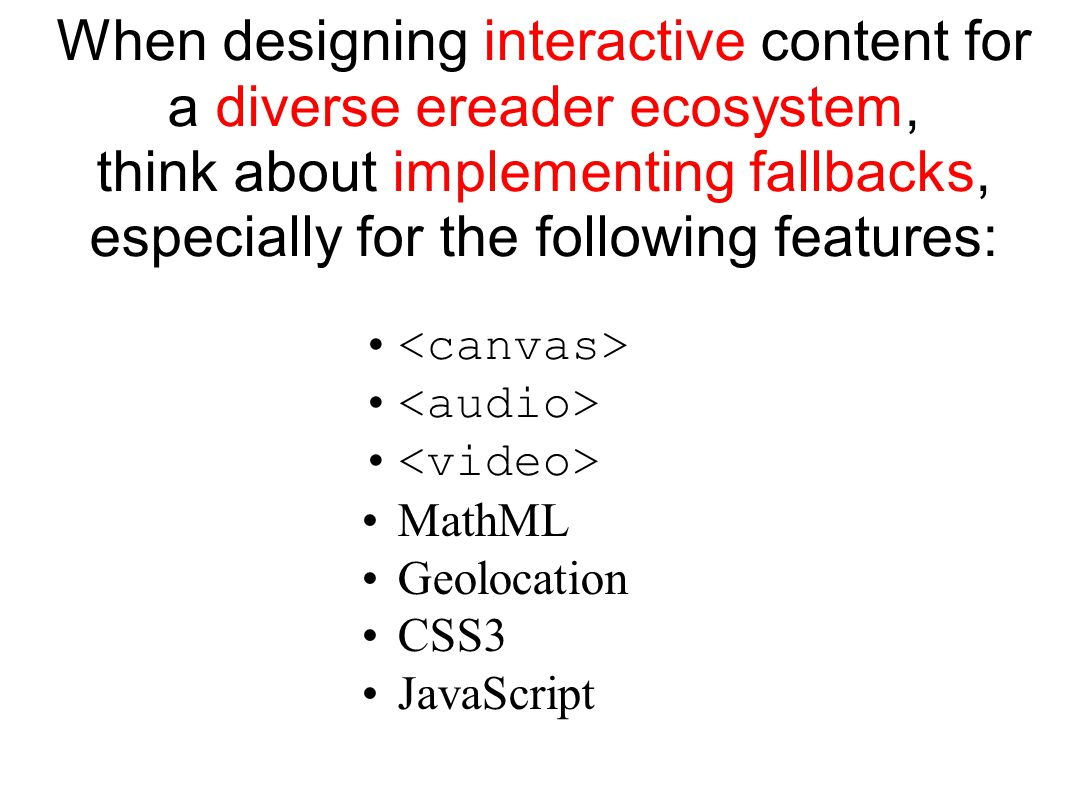 When designing interactive content for a diverse ereader ecosystem, think about implementing fallbacks, especially for the following features: MathML Geolocation CSS3 JavaScript