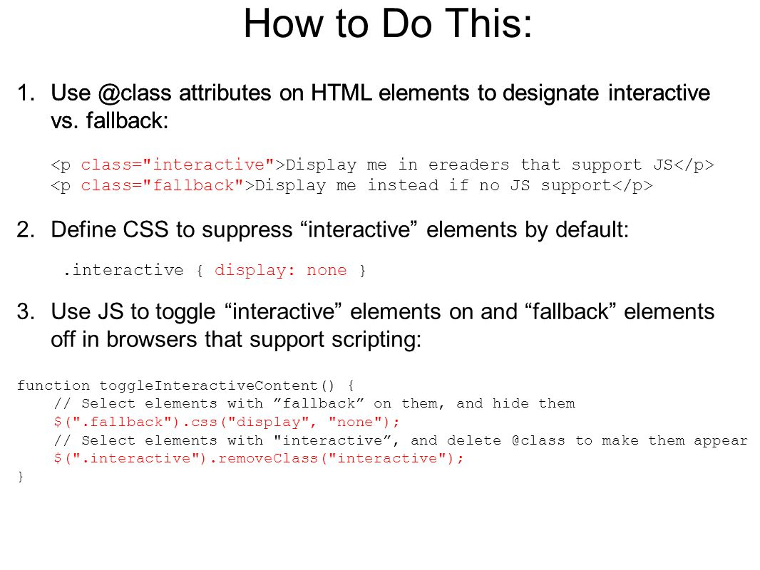 "How to Do This: 1.Use @class attributes on HTML elements to designate interactive vs. fallback: 2.Define CSS to suppress ""interactive"" elements by def"
