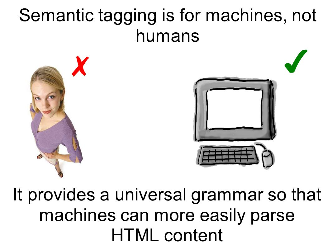 Semantic tagging is for machines, not humans It provides a universal grammar so that machines can more easily parse HTML content ✗ ✔