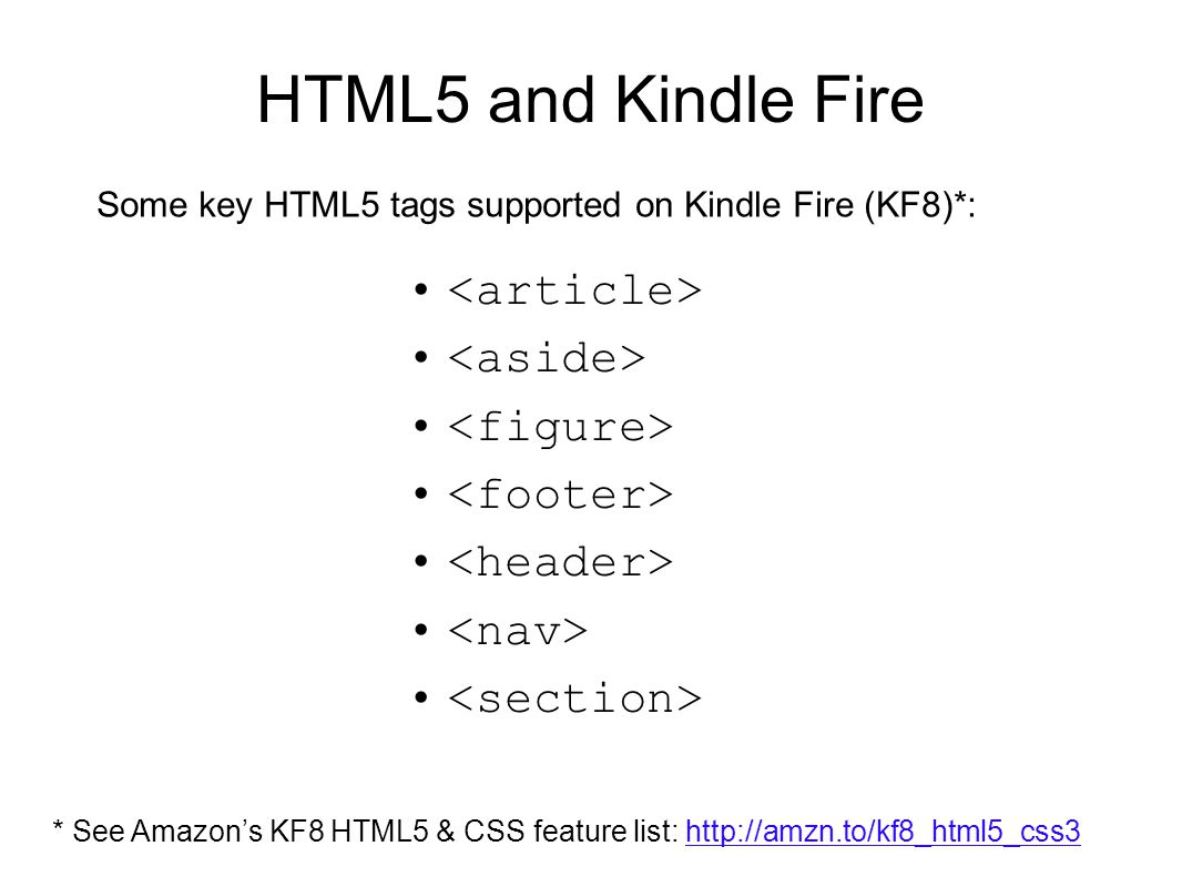 HTML5 and Kindle Fire Some key HTML5 tags supported on Kindle Fire (KF8)*: * See Amazon's KF8 HTML5 & CSS feature list: http://amzn.to/kf8_html5_css3h