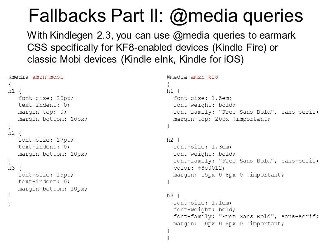 Fallbacks Part II: @media queries With Kindlegen 2.3, you can use @media queries to earmark CSS specifically for KF8-enabled devices (Kindle Fire) or classic Mobi devices (Kindle eInk, Kindle for iOS) @media amzn-mobi { h1 { font-size: 20pt; text-indent: 0; margin-top: 0; margin-bottom: 10px; } h2 { font-size: 17pt; text-indent: 0; margin-bottom: 10px; } h3 { font-size: 15pt; text-indent: 0; margin-bottom: 10px; } @media amzn-kf8 { h1 { font-size: 1.5em; font-weight: bold; font-family: Free Sans Bold , sans-serif; margin-top: 20px !important; } h2 { font-size: 1.3em; font-weight: bold; font-family: Free Sans Bold , sans-serif; color: #8e0012; margin: 15px 0 8px 0 !important; } h3 { font-size: 1.1em; font-weight: bold; font-family: Free Sans Bold , sans-serif; margin: 10px 0 8px 0 !important; }
