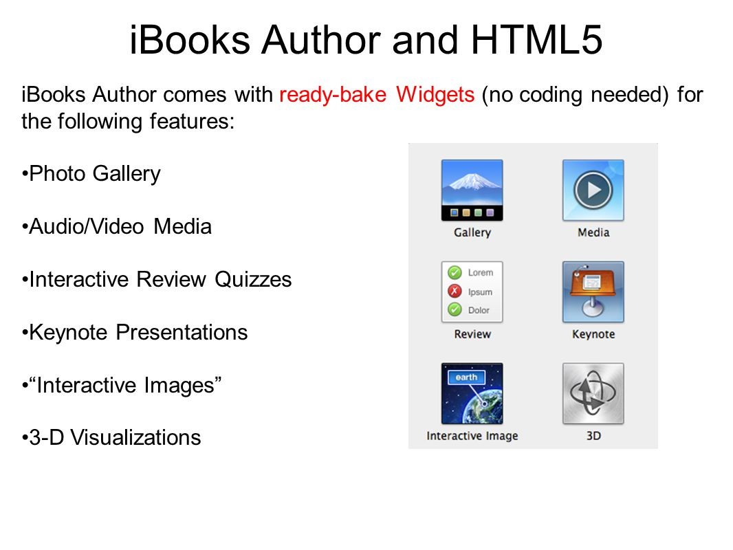 iBooks Author and HTML5 iBooks Author comes with ready-bake Widgets (no coding needed) for the following features: Photo Gallery Audio/Video Media Int