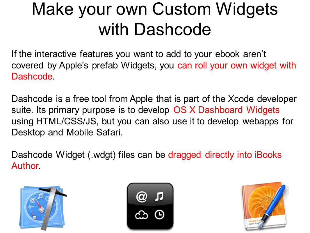 Make your own Custom Widgets with Dashcode If the interactive features you want to add to your ebook aren't covered by Apple's prefab Widgets, you can