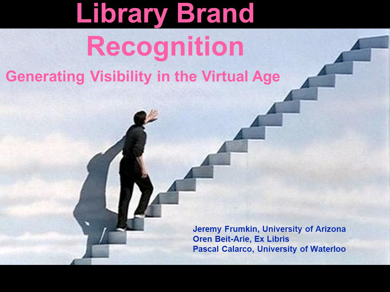 Library Brand Recognition Jeremy Frumkin, University of Arizona Oren Beit-Arie, Ex Libris Pascal Calarco, University of Waterloo Generating Visibility in the Virtual Age