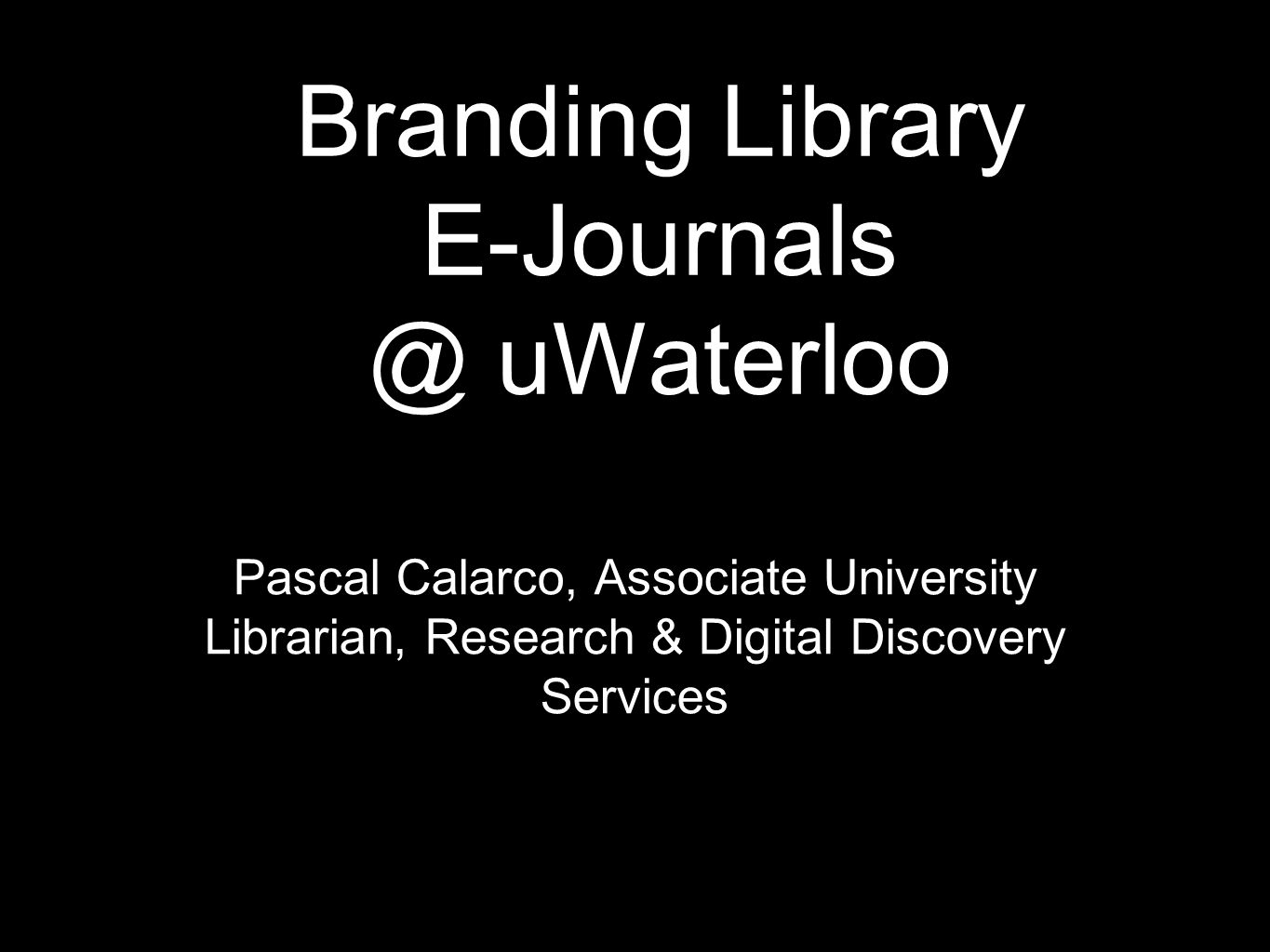 Branding Library E-Journals @ uWaterloo Pascal Calarco, Associate University Librarian, Research & Digital Discovery Services