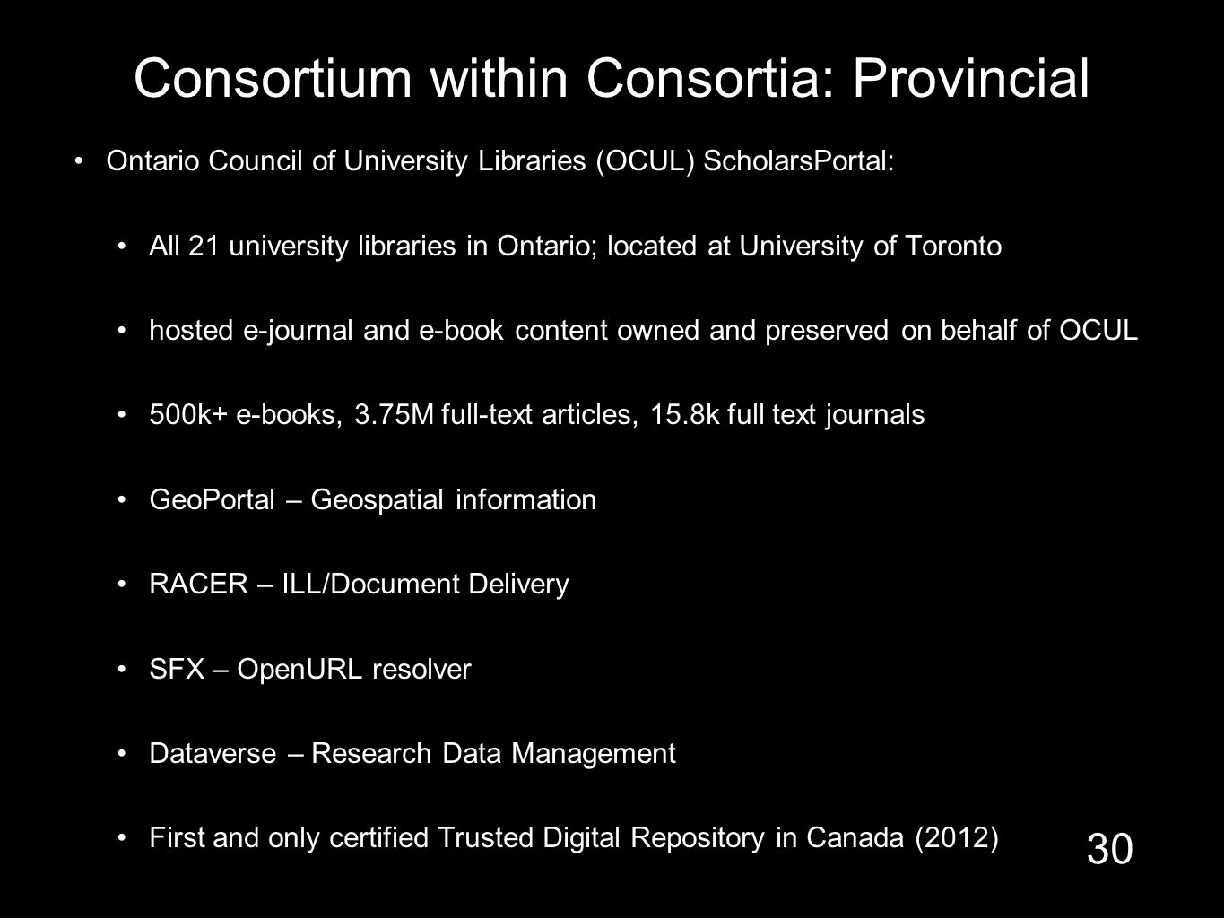 Consortium within Consortia: Provincial Ontario Council of University Libraries (OCUL) ScholarsPortal: All 21 university libraries in Ontario; located at University of Toronto hosted e-journal and e-book content owned and preserved on behalf of OCUL 500k+ e-books, 3.75M full-text articles, 15.8k full text journals GeoPortal – Geospatial information RACER – ILL/Document Delivery SFX – OpenURL resolver Dataverse – Research Data Management First and only certified Trusted Digital Repository in Canada (2012) 30